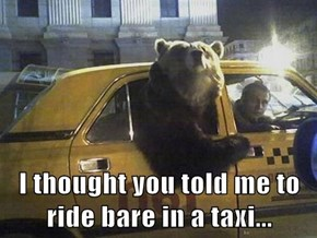 I thought you told me to ride bare in a taxi...