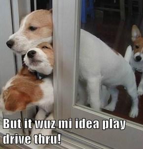 But it wuz mi idea play drive thru!