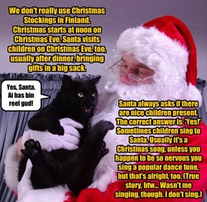 We don't really use Christmas Stockings in Finland. Christmas starts at noon on Christmas Eve. Santa visits children on Christmas Eve, too, usually after dinner, bringing gifts in a big sack.
