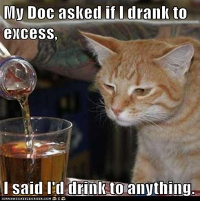 My Doc asked if I drank to excess,  I said I'd drink to anything.