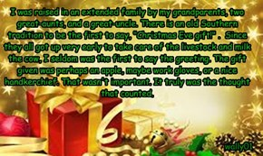 """I was raised in an extended family by my grandparents, two great-aunts, and a great-uncle. There is an old Southern tradition to be the first to say, """"Christmas Eve gift!"""" .  Since they all got up very early to take care of the livestock and milk the cow,"""