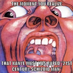 "THE MOMENT YOU REALIZE  THAT KANYE WEST HAS RAPED ""21ST CENTURY SCHIZOID MAN"""