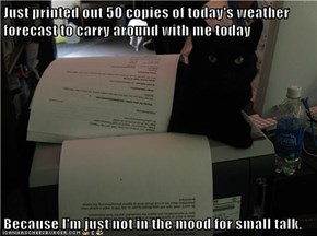 Just printed out 50 copies of today's weather forecast to carry around with me today  Because I'm just not in the mood for small talk.