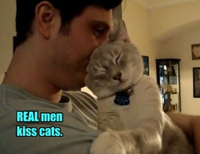 REAL men kiss cats.