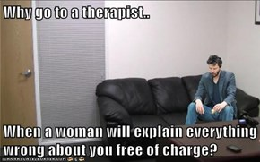 Why go to a therapist..  When a woman will explain everything wrong about you free of charge?