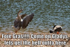 Foie Gras!!!! Come on Gladys,         lets get the hell outta here