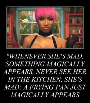 """WHENEVER SHE'S MAD, SOMETHING MAGICALLY APPEARS, NEVER SEE HER IN THE KITCHEN, SHE'S MAD; A FRYING PAN JUST MAGICALLY APPEARS"