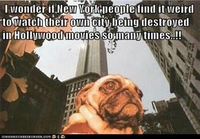 I wonder if New York people find it weird to watch their own city being destroyed in Hollywood movies so many times..!!
