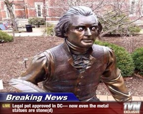 Breaking News - Legal pot approved in DC--- now even the metal statues are stone(d)