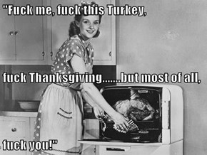 """""""f*ck me, f*ck this Turkey,  f*ck Thanksgiving.......but most of all,  f*ck you!"""""""