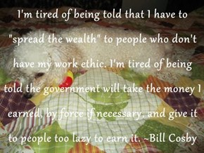 "I'm tired of being told that I have to ""spread the wealth"" to people who don't have my work ethic. I'm tired of being told the government will take the money I earned, by force if necessary, and give it to people too lazy to earn it. ~Bill Cosby"