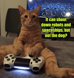 It can shoot  down robots and spaceships, but not the dog?