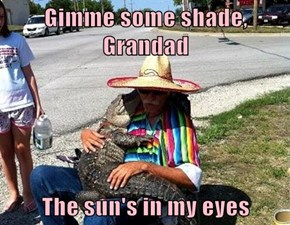 Gimme some shade, Grandad  The sun's in my eyes