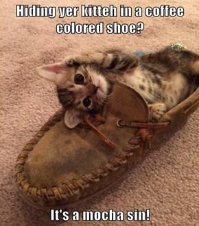 Hiding yer kitteh in a coffee colored shoe?  It's a mocha sin!