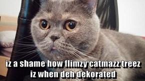 iz a shame how flimzy catmazz treez iz when deh dekorated