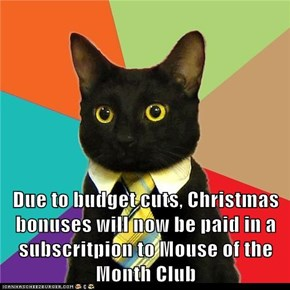 Due to budget cuts, Christmas bonuses will now be paid in a subscritpion to Mouse of the Month Club