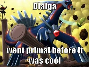Dialga  went primal before it was cool
