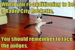 When you're auditioning to be a Radio City Rockette,  You should remember to face the judges.