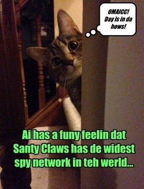 Ai has a funy feelin dat Santy Claws has de widest spy network in teh werld...