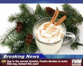 Breaking News - Due to the current skandal, Punkin decides to make EGG nog, instead this year!