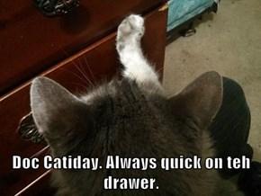 Doc Catiday. Always quick on teh drawer.
