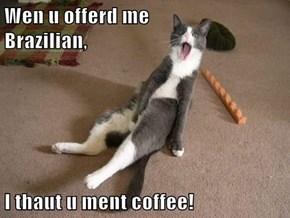 Wen u offerd me               Brazilian,  I thaut u ment coffee!