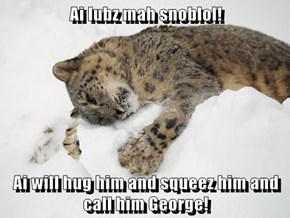 Ai lubz mah snoblol!  Ai will hug him and squeez him and call him George!