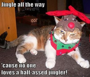 Jingle all the way  'cause no one                                                                                 loves a half-assed jingler!