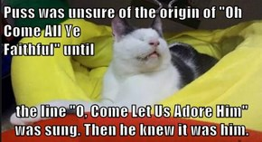 "Puss was unsure of the origin of ""Oh Come All Ye                                                               Faithful"" until  the line ""O, Come Let Us Adore Him"" was sung. Then he knew it was him."