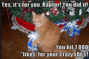 "Yes, it's for you, Raptor! You did it!  You hit 7,000                                                                                 ""likes' for your crazy LOL's!"