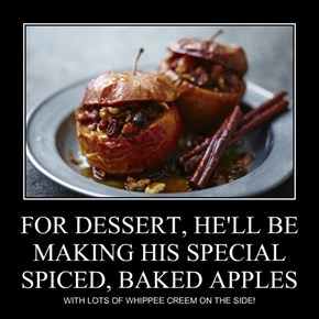 FOR DESSERT, HE'LL BE MAKING HIS SPECIAL SPICED, BAKED APPLES