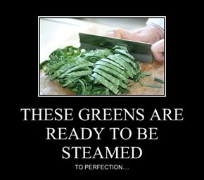 THESE GREENS ARE READY TO BE STEAMED