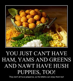 YOU JUST CAN'T HAVE HAM, YAMS AND GREENS AND NAWT HAVE HUSH PUPPIES, TOO!
