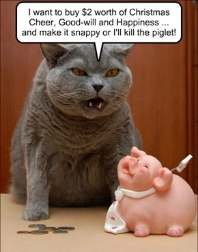 I want to buy $2 worth of Christmas Cheer, Good-will and Happiness ... and make it snappy or I'll kill the piglet!