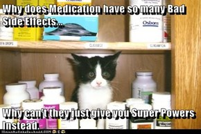 Why does Medication have so many Bad Side Effects...  Why can't they just give you Super Powers Instead.
