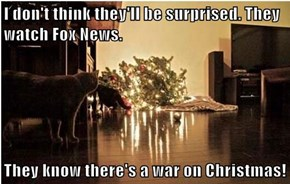 I don't think they'll be surprised. They watch Fox News.  They know there's a war on Christmas!