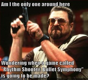 "Am I the only one around here  Wondering when a game called ""Rhythm Shooter: Bullet Symphony"" is going to be made?"