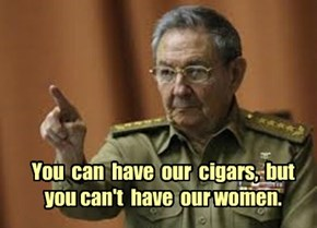 You  can  have  our  cigars,  but  you can't  have  our women.