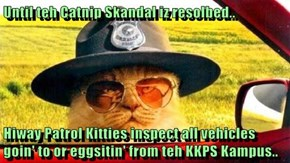 Until teh Catnip Skandal iz resolbed..  Hiway Patrol Kitties inspect all vehicles goin' to or eggsitin' from teh KKPS Kampus..
