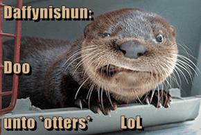 Daffynishun:   Doo unto *otters*         LoL