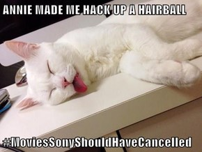 ANNIE MADE ME HACK UP A HAIRBALL  #MoviesSonyShouldHaveCancelled