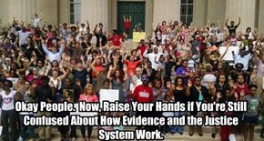 Okay People.  Now, Raise Your Hands if You're Still Confused About How Evidence and the Justice System Work.
