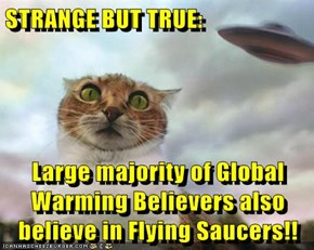 STRANGE BUT TRUE:  Large majority of Global Warming Believers also believe in Flying Saucers!!