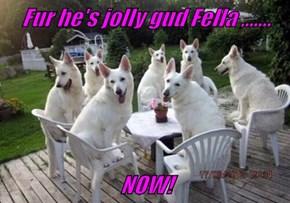 Fur he's jolly gud Fella ,......  NOW!