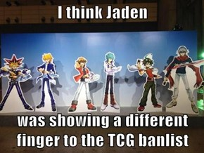 I think Jaden   was showing a different finger to the TCG banlist