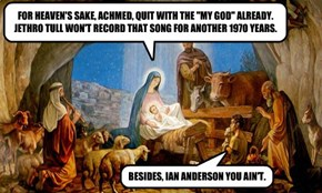 """FOR HEAVEN'S SAKE, ACHMED, QUIT WITH THE """"MY GOD"""" ALREADY.  JETHRO TULL WON'T RECORD THAT SONG FOR ANOTHER 1970 YEARS."""