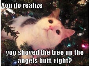 You do realize  you shoved the tree up the angels butt, right?