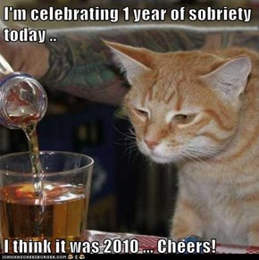 I'm celebrating 1 year of sobriety today ..  I think it was 2010 ... Cheers!