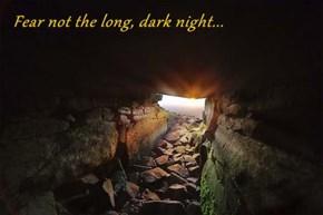 Fear not the long, dark night...