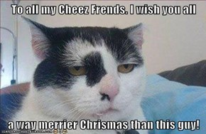 To all my Cheez Frends. I wish you all  a way merrier Chrismas than this guy!